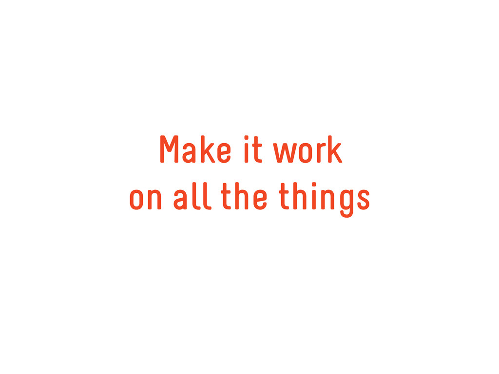 Make it work on all the things