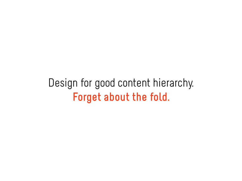 Design for good content hierarchy. Forget about...