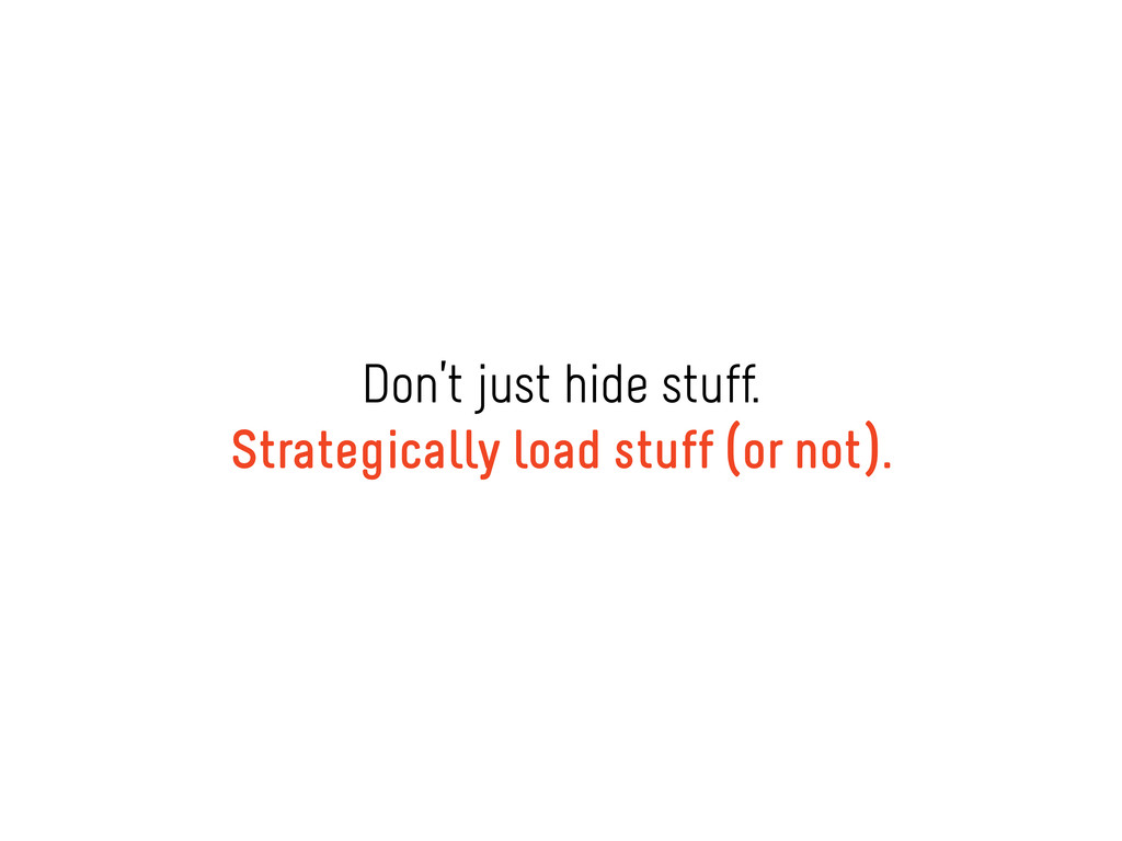 Don't just hide stuff. Strategically load stuff...