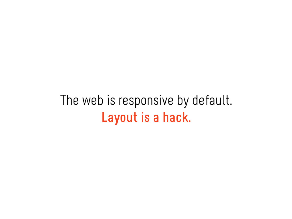 The web is responsive by default. Layout is a h...