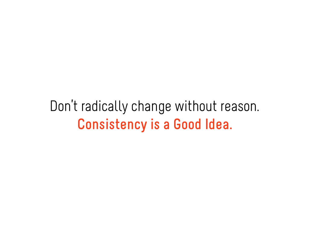 Don't radically change without reason. Consiste...
