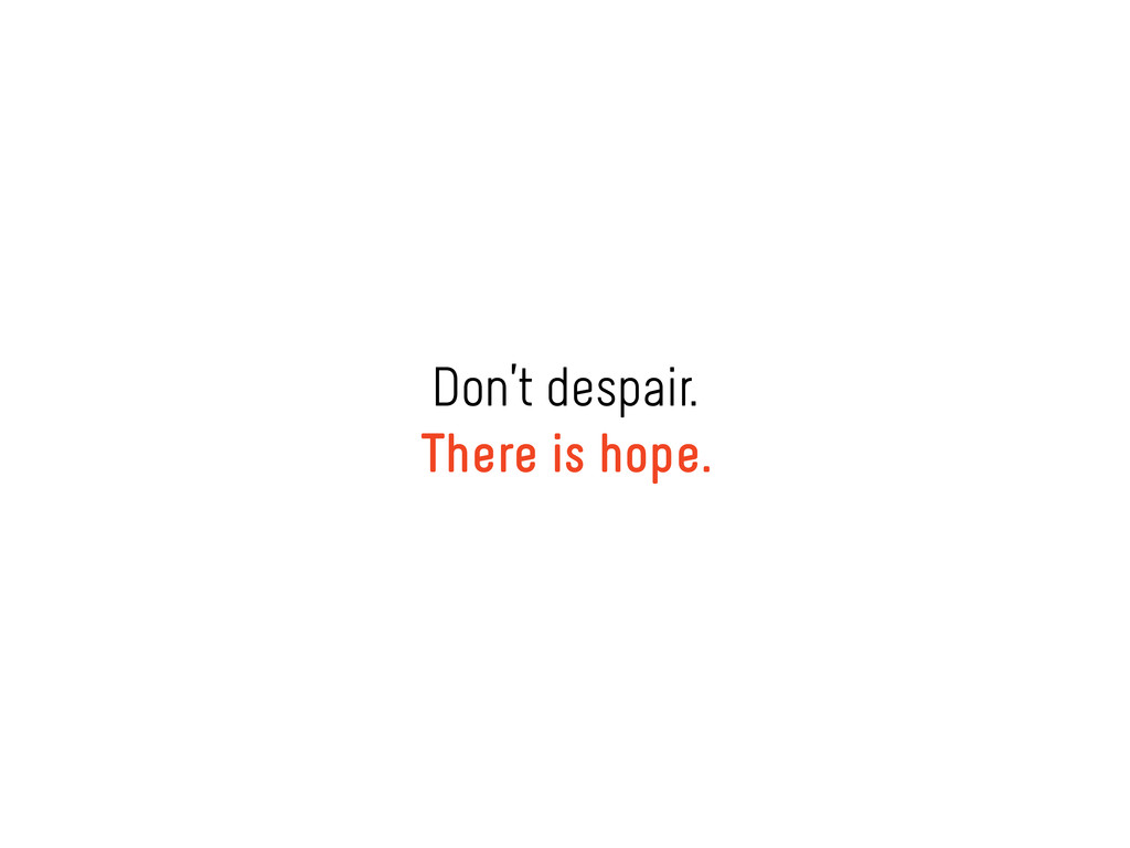 Don't despair. There is hope.