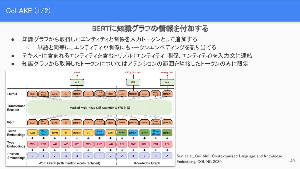 CoLAKE (1/2) 40 BERTに知識グラフの情報を付加する Sun et al.,...