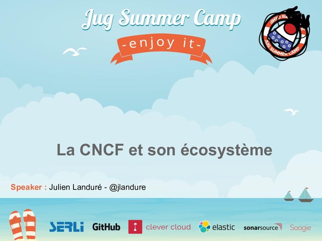 Speaker : Julien Landuré - @jlandure La CNCF et...