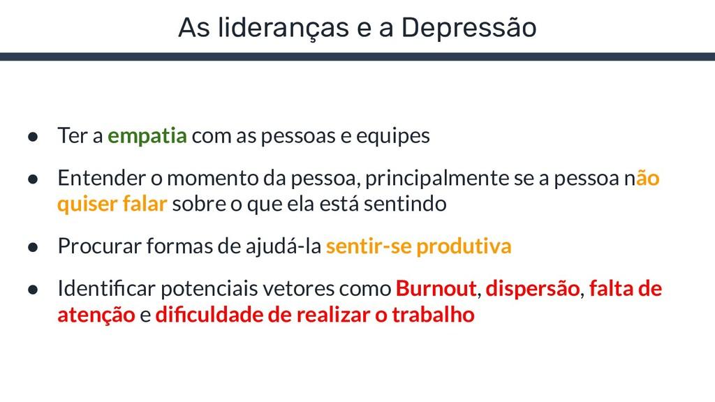 As lideranças e a Depressão ● Ter a empatia com...