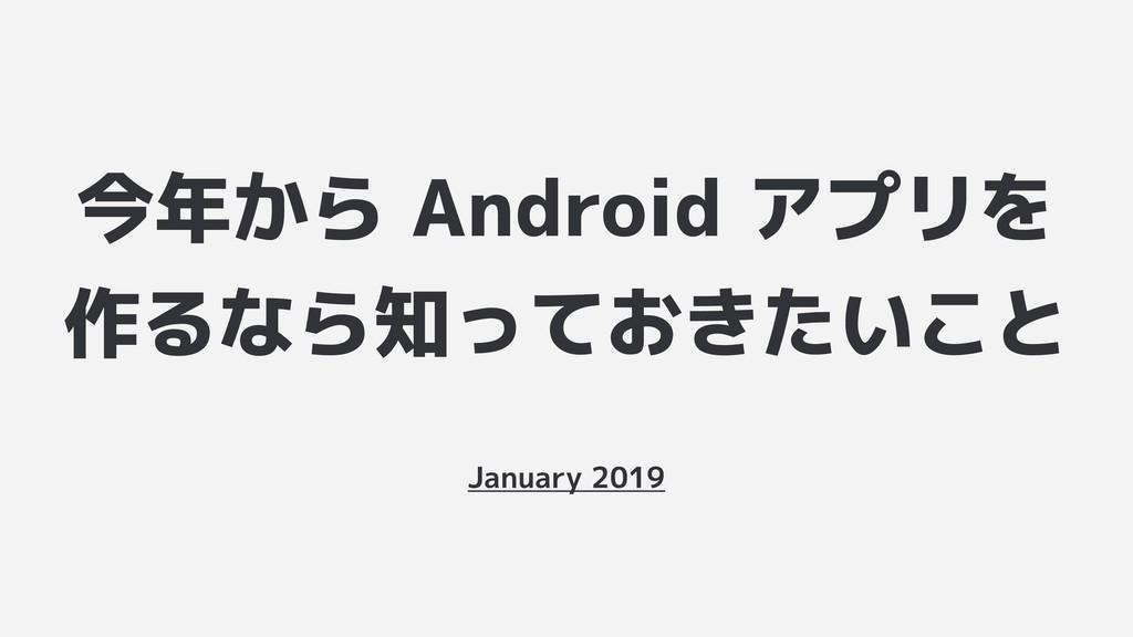 今年から Android アプリを 作るなら知っておきたいこと January 2019