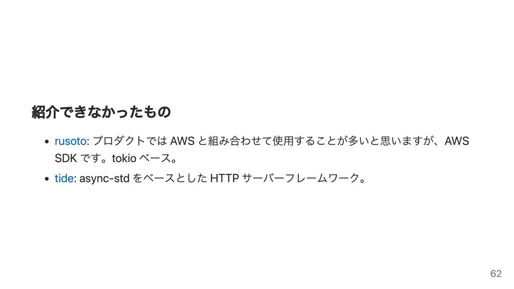 紹介できなかったもの rusoto: プロダクトでは AWS と組み合わせて使用することが多い...