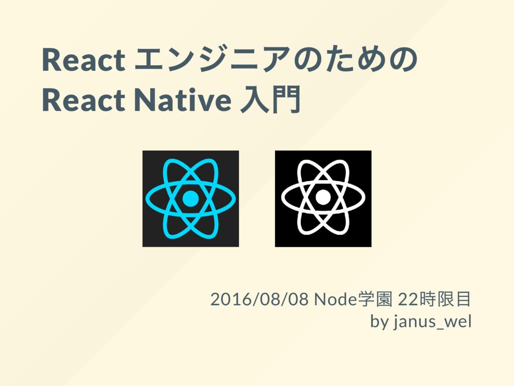 React エンジニアのための React Native 入門 2016/08/08 Node...