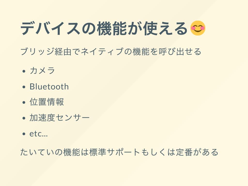 デバイスの機能が使える ブリッジ経由でネイティブの機能を呼び出せる カメラ Bluetooth...