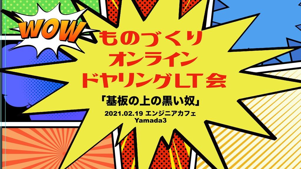 ものづくり オンライン ドヤリングLT会 ʮج൘ͷ্ͷࠇౕ͍ʯ 2021.02.19 Τϯδχ...