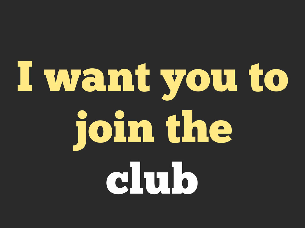I want you to join the club