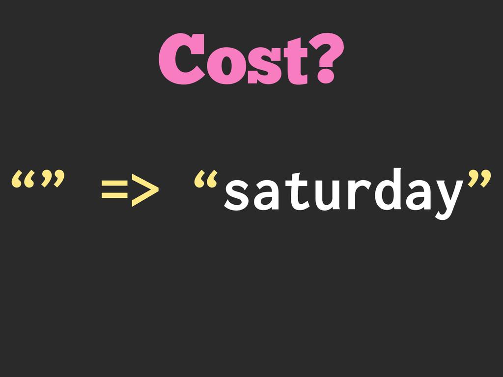 """"""""""" => """"saturday"""" Cost?"""