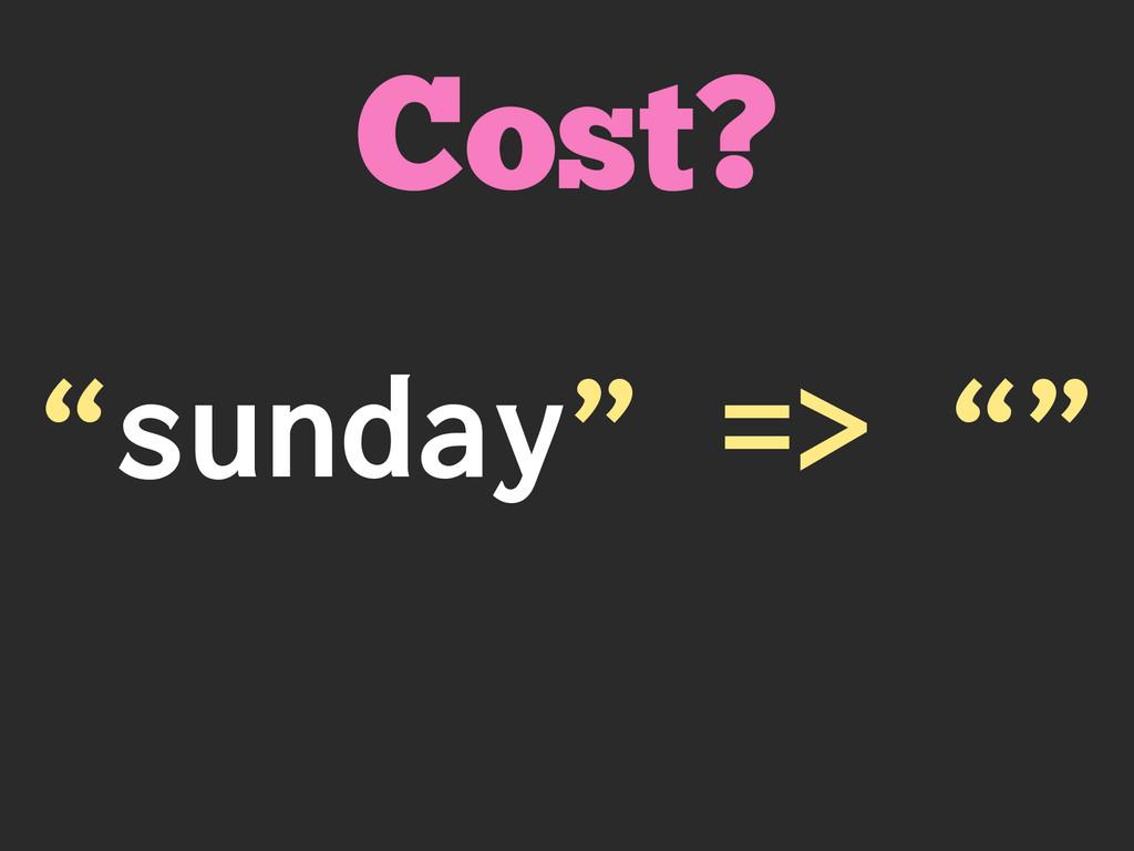 """sunday"" => """" Cost?"