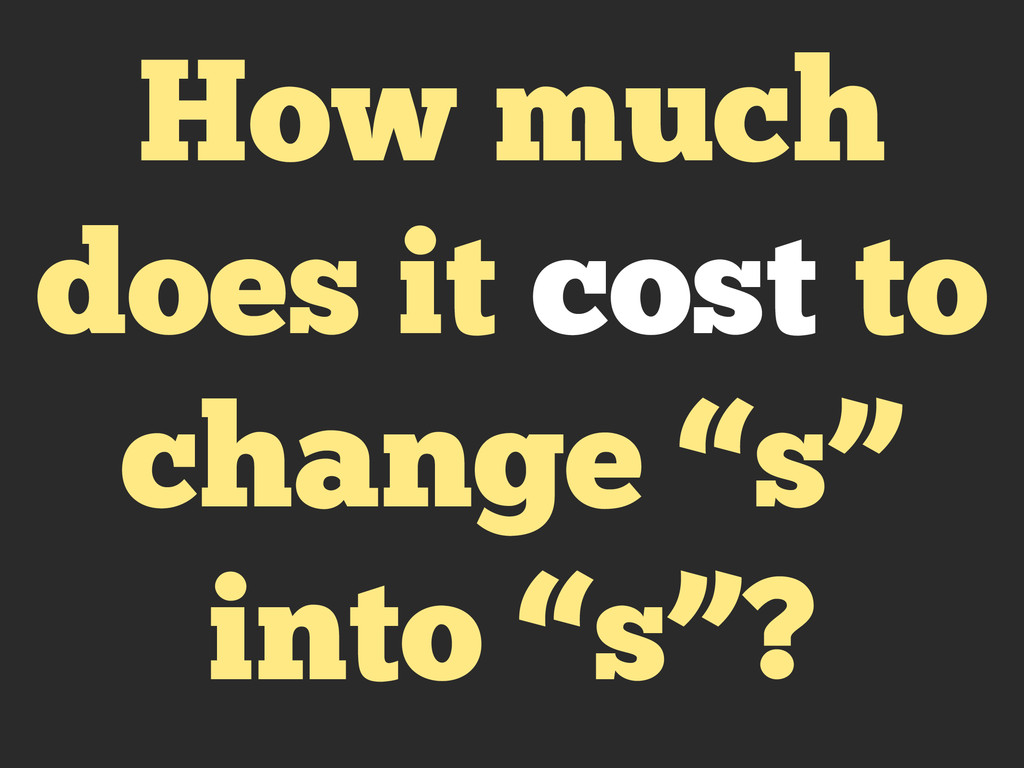 "How much does it cost to change ""s"" into ""s""?"