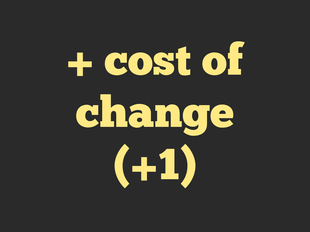 + cost of change (+1)
