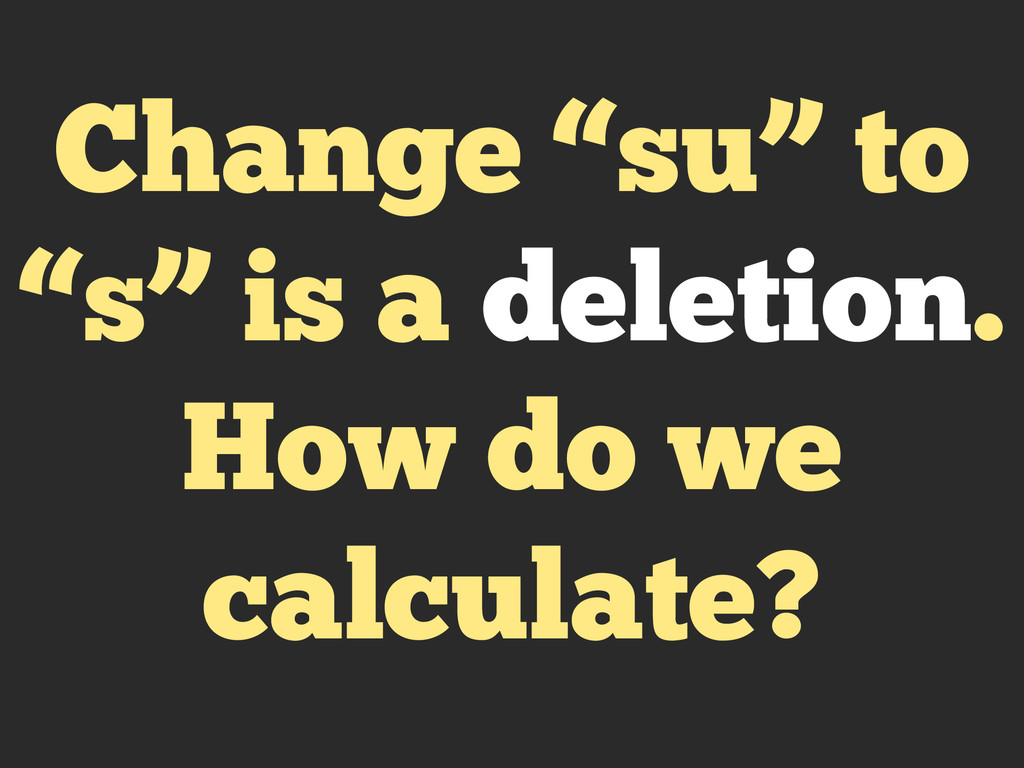 "Change ""su"" to ""s"" is a deletion. How do we cal..."
