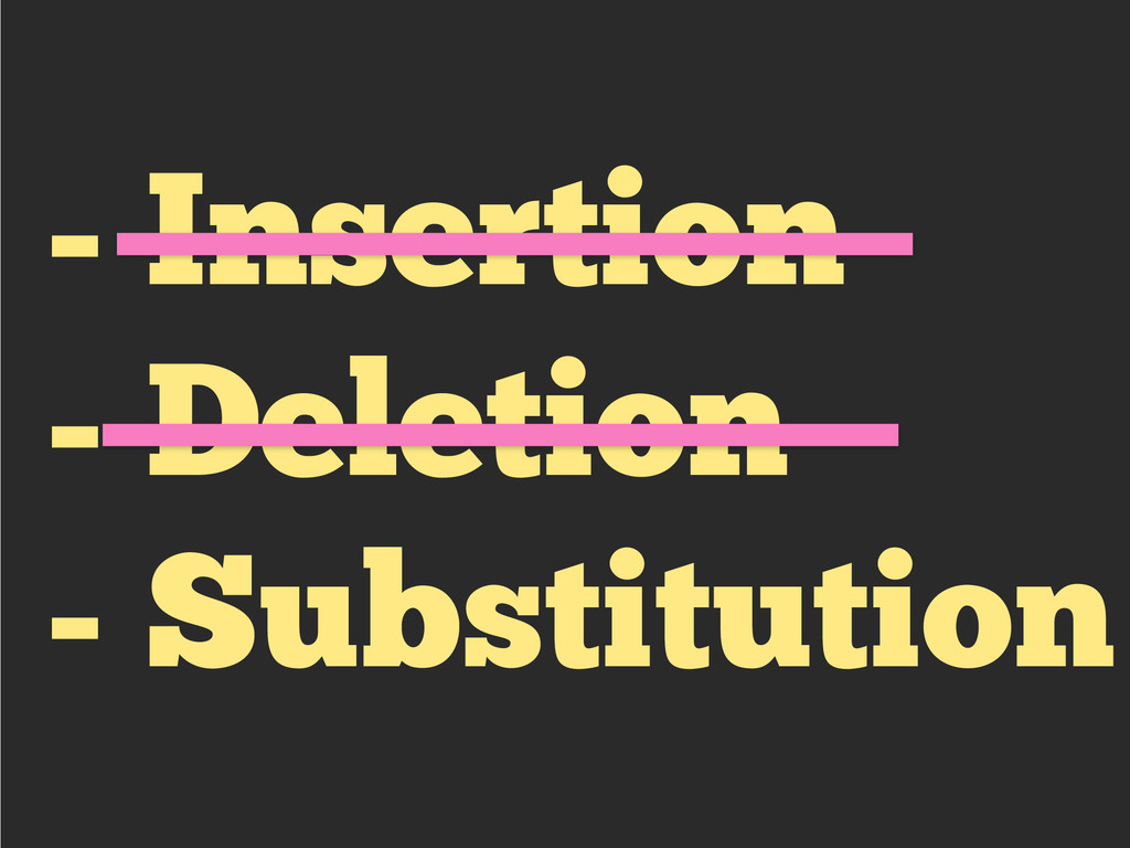 - Insertion - Deletion - Substitution