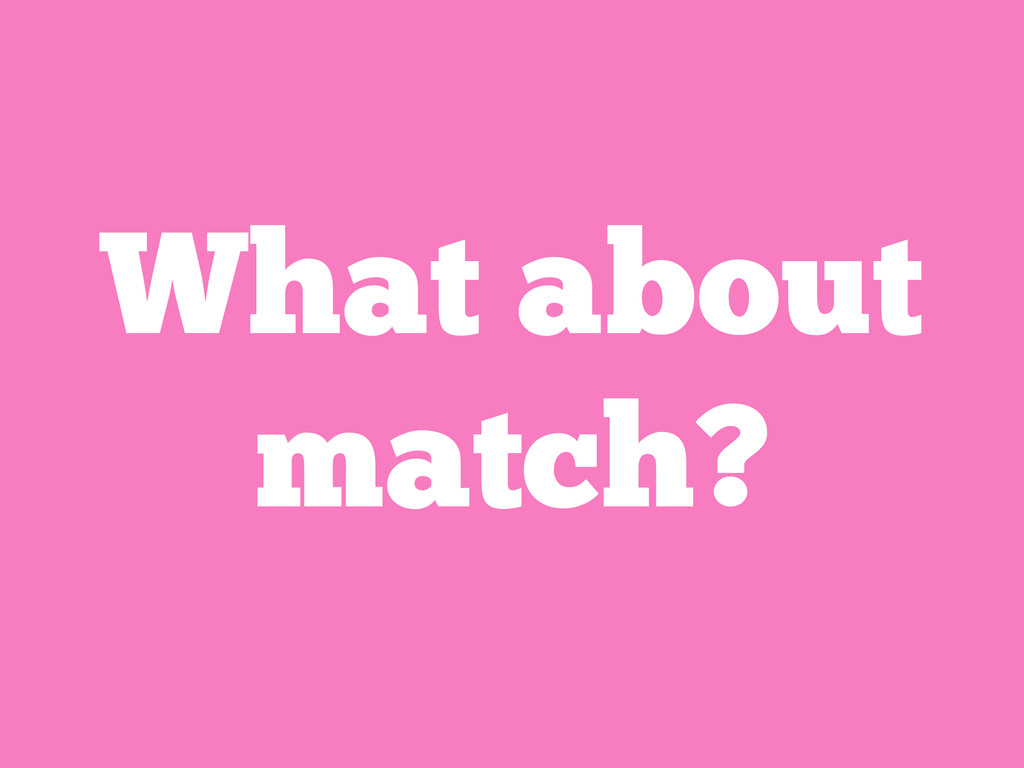 What about match?