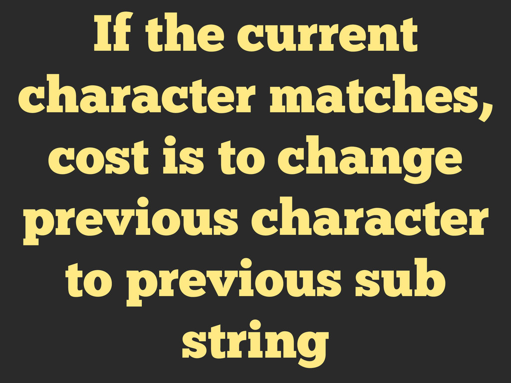 If the current character matches, cost is to ch...