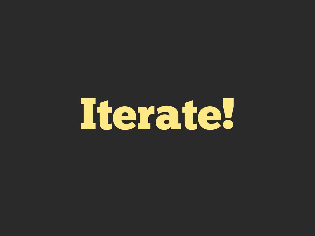 Iterate!