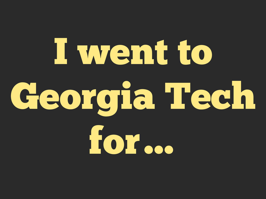 I went to Georgia Tech for…