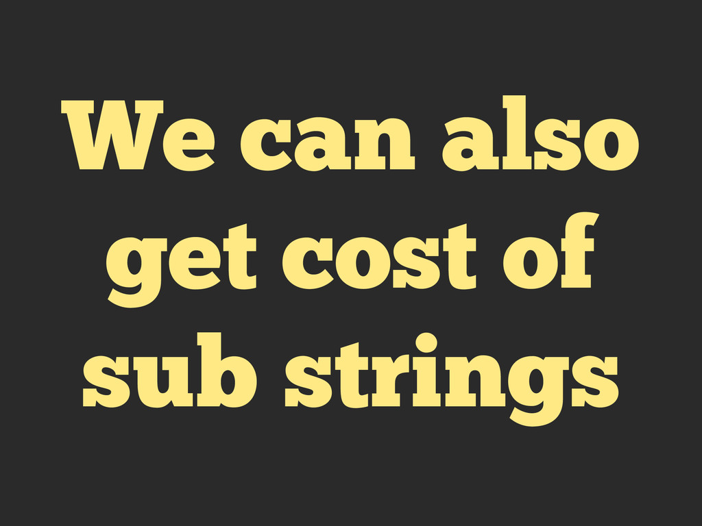 We can also get cost of sub strings