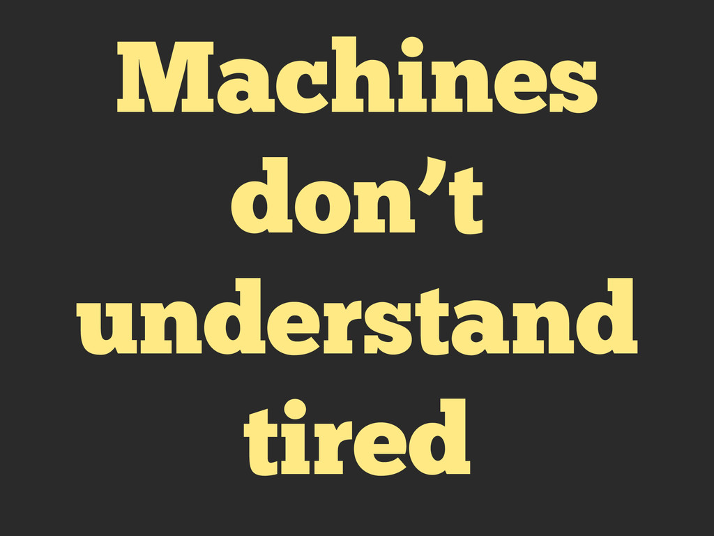 Machines don't understand tired