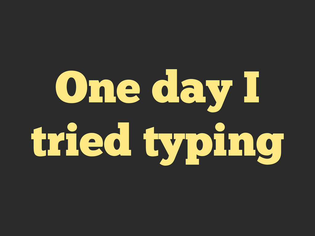 One day I tried typing