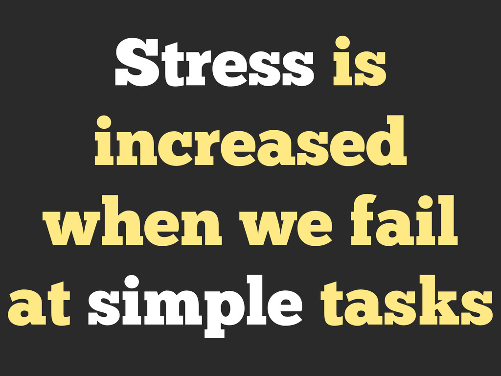 Stress is increased when we fail at simple tasks