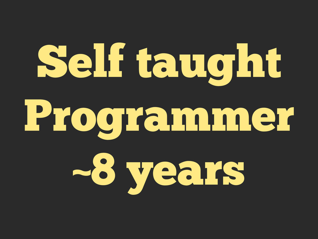 Self taught Programmer ~8 years