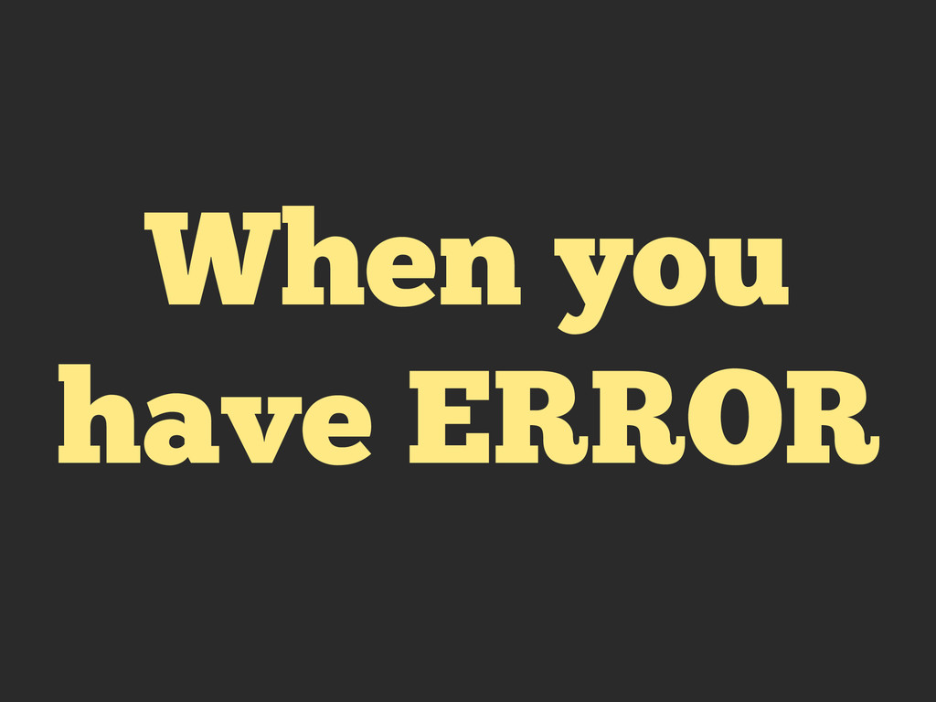 When you have ERROR