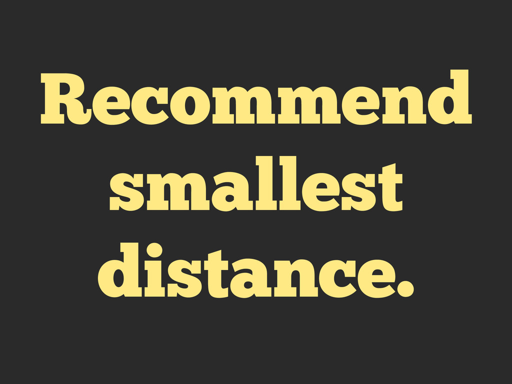 Recommend smallest distance.