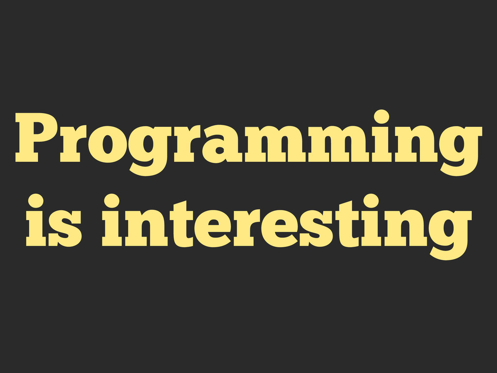 Programming is interesting