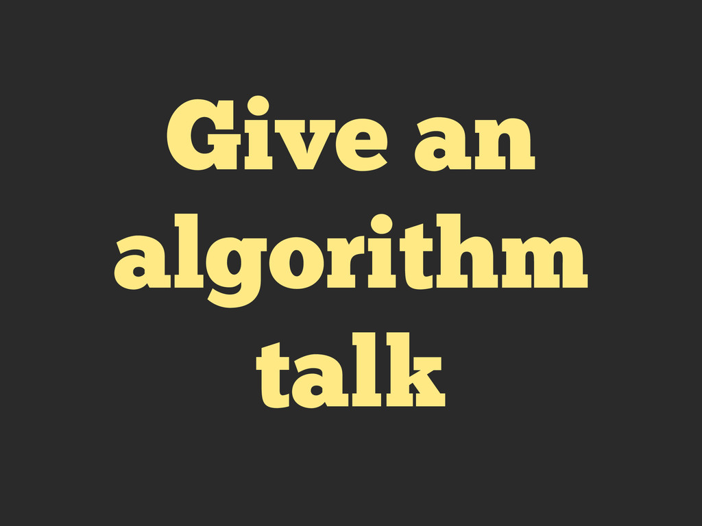 Give an algorithm talk