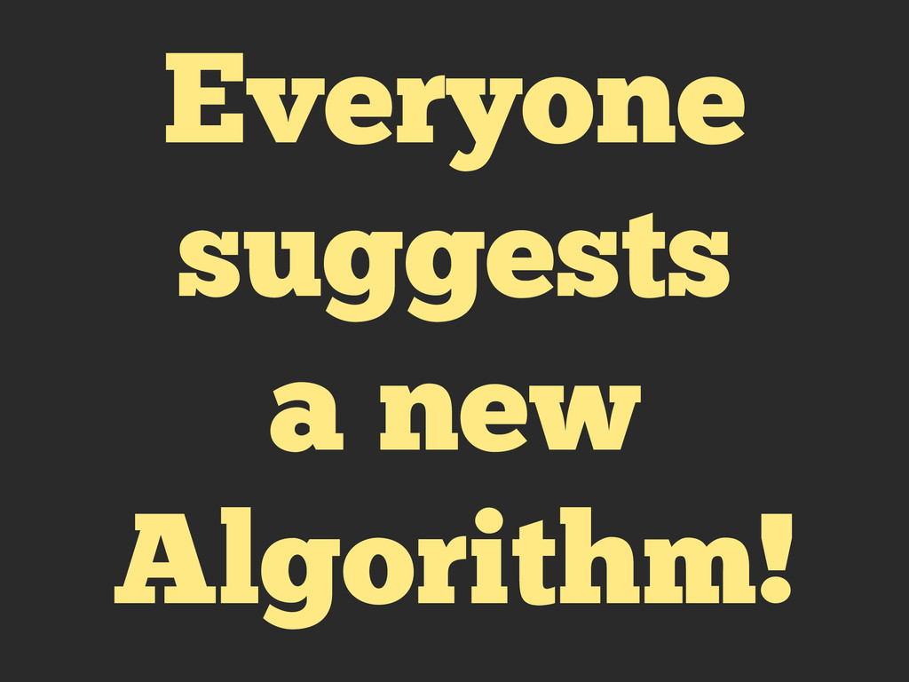Everyone suggests a new Algorithm!
