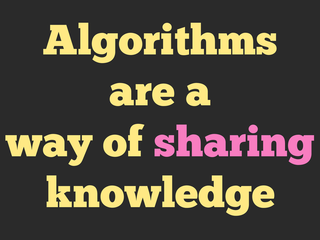Algorithms are a way of sharing knowledge
