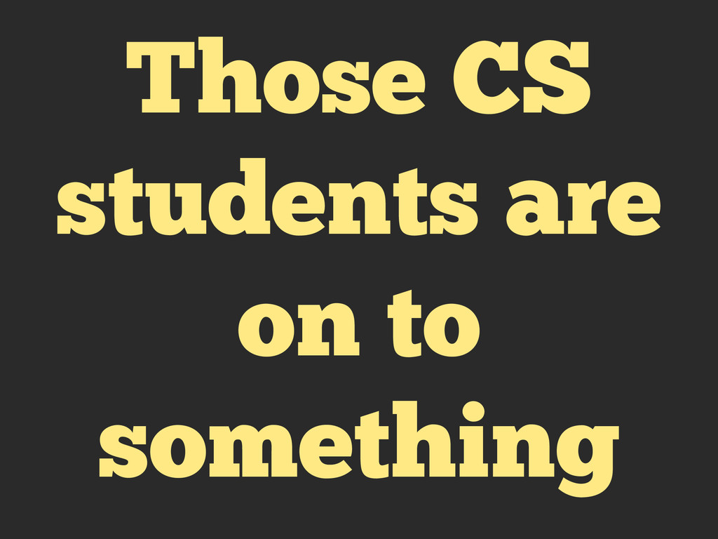 Those CS students are on to something