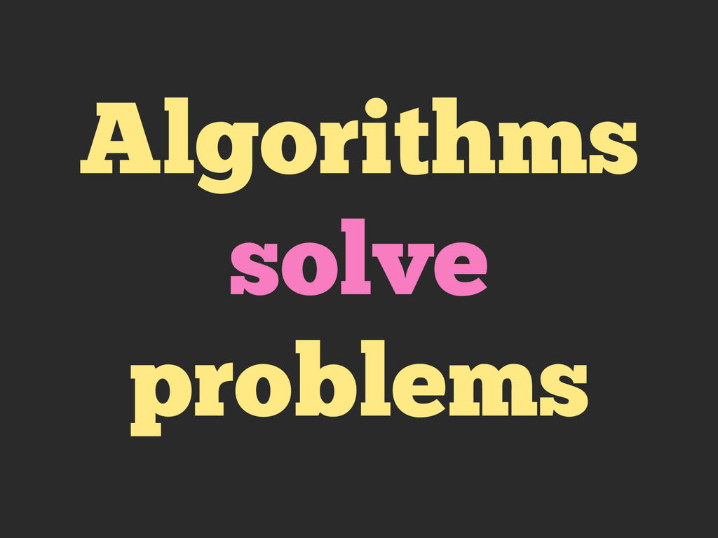 Algorithms solve problems