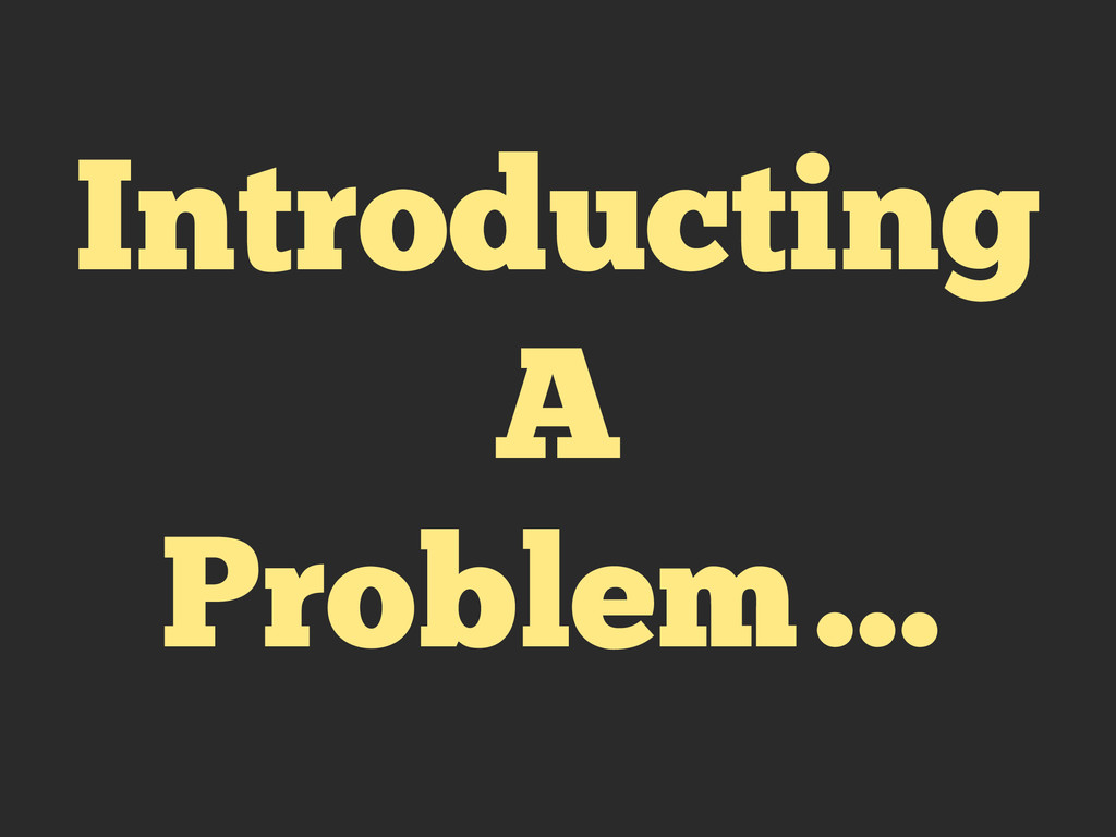 Introducting A Problem…