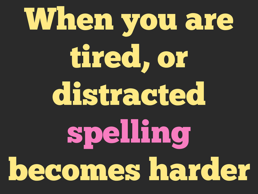 When you are tired, or distracted spelling beco...