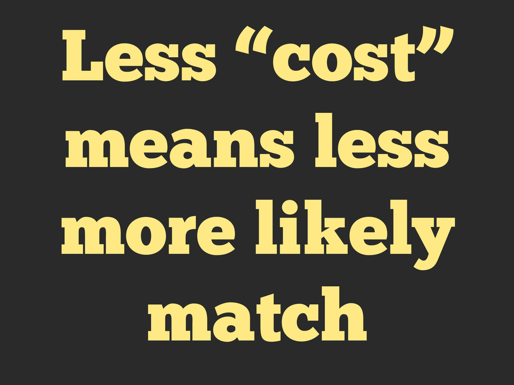 "Less ""cost"" means less more likely match"