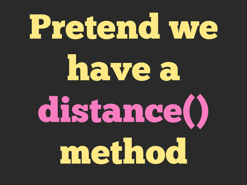 Pretend we have a distance() method