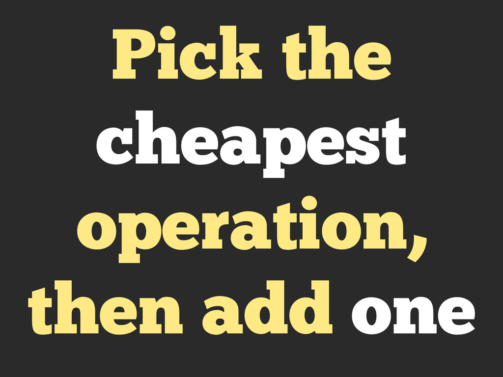 Pick the cheapest operation, then add one