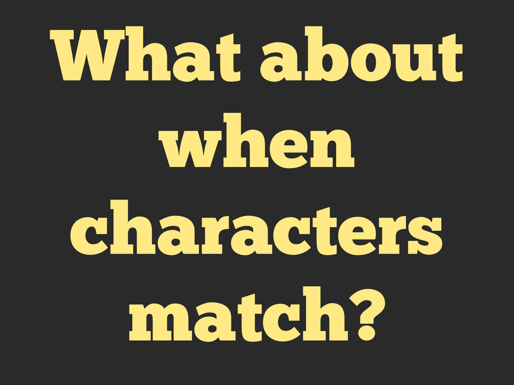 What about when characters match?