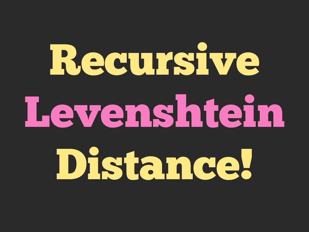 Recursive Levenshtein Distance!