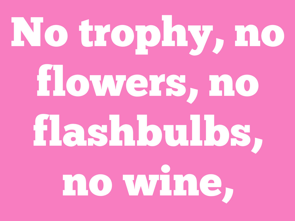 No trophy, no flowers, no flashbulbs, no wine,