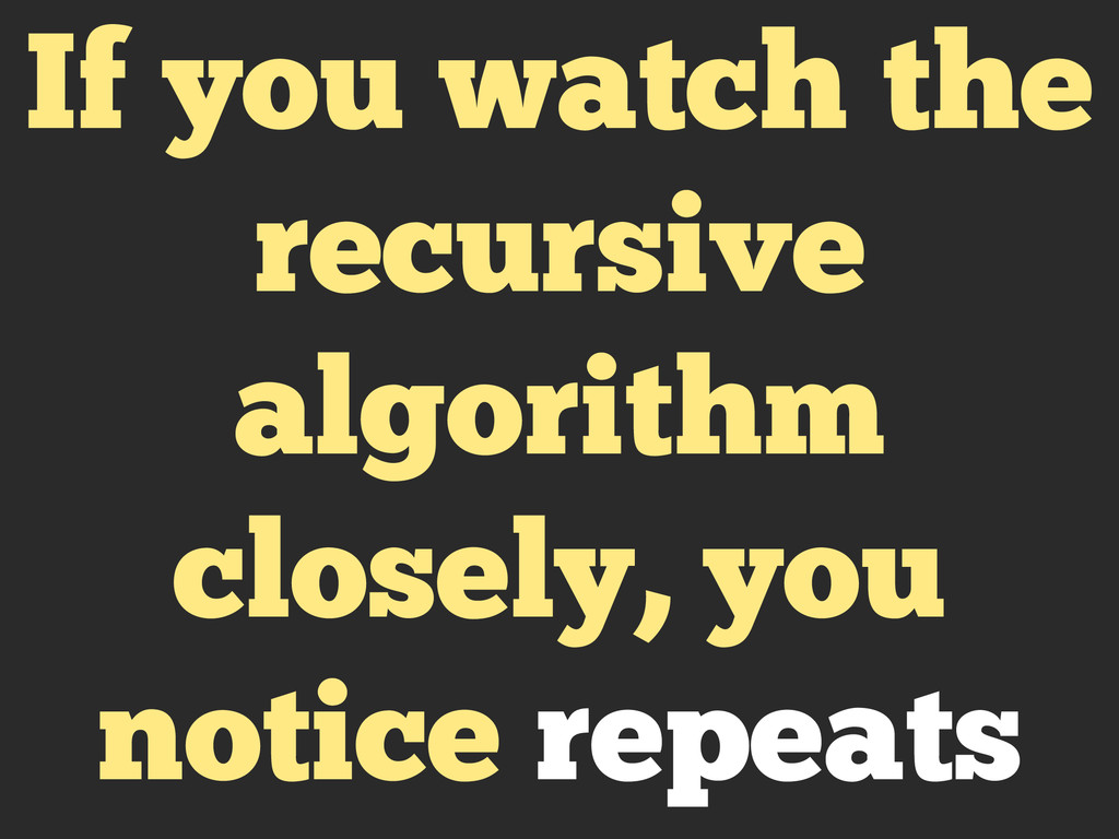 If you watch the recursive algorithm closely, y...
