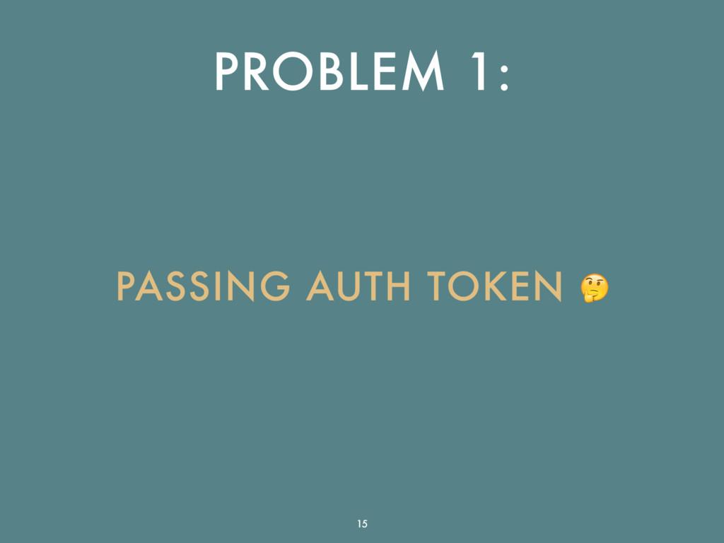 PROBLEM 1: PASSING AUTH TOKEN  15