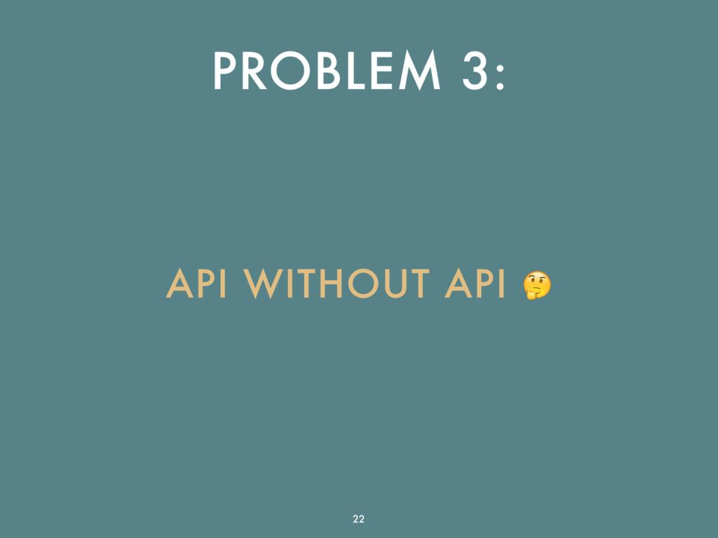 PROBLEM 3: API WITHOUT API  22