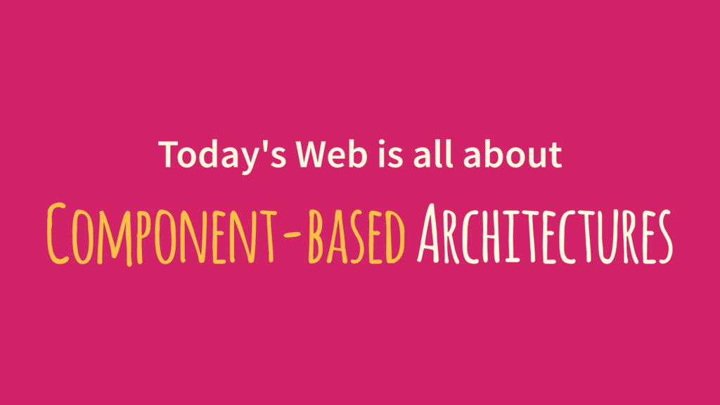 Today's Web is all about Component-based Archit...